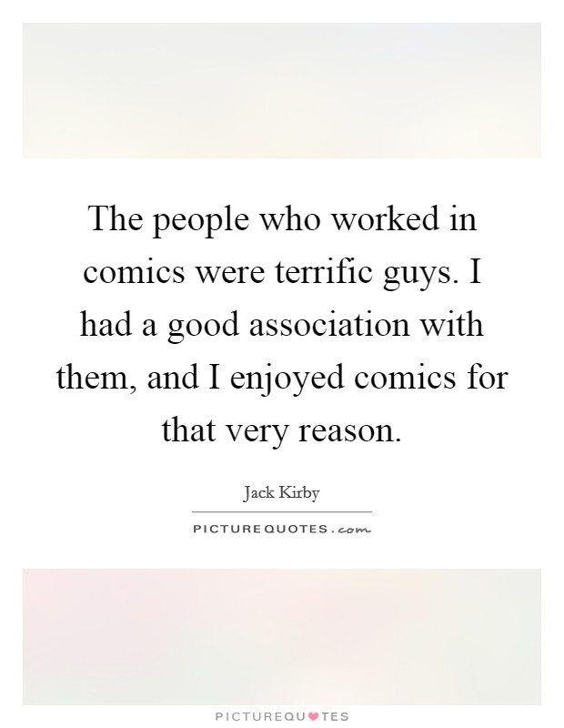 The people who worked in comics were terrific guys. I had a good association with them, and I enjoyed comics for that very reason Picture Quote #1