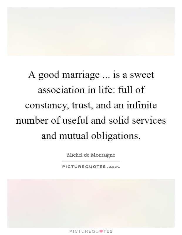 A good marriage ... is a sweet association in life: full of constancy, trust, and an infinite number of useful and solid services and mutual obligations Picture Quote #1