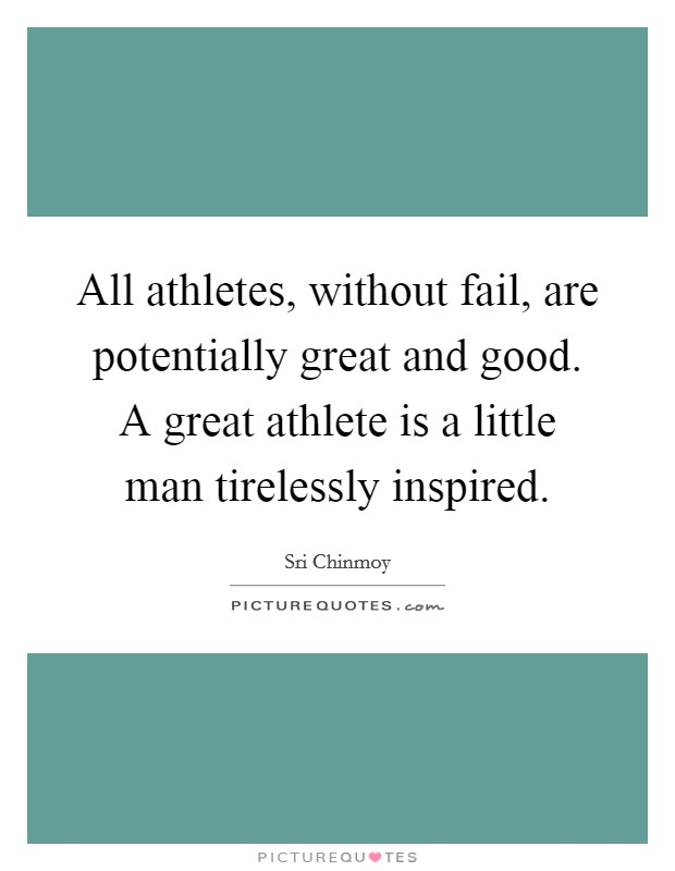 All athletes, without fail, are potentially great and good. A great athlete is a little man tirelessly inspired Picture Quote #1