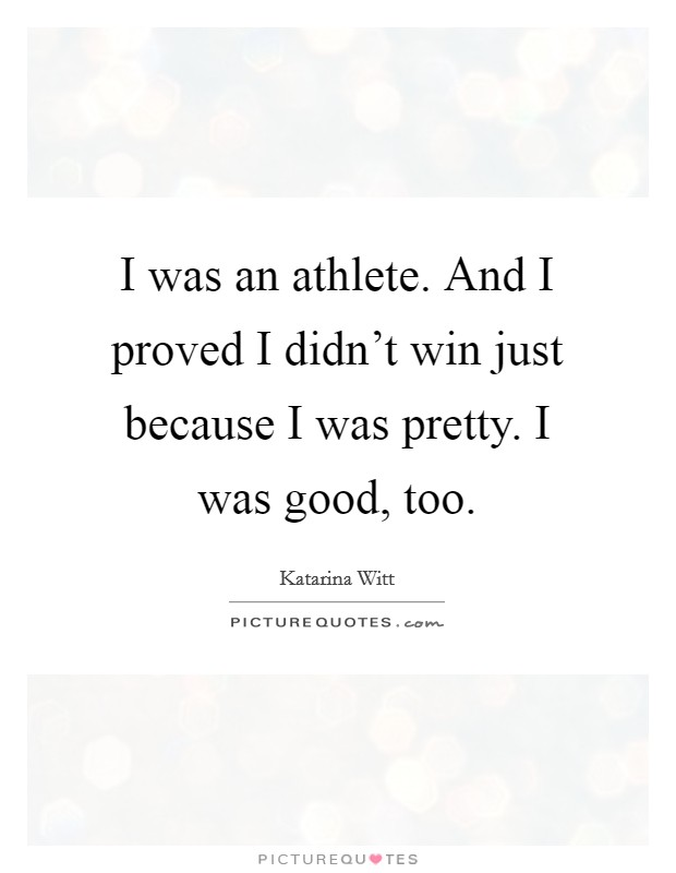 I was an athlete. And I proved I didn't win just because I was pretty. I was good, too. Picture Quote #1