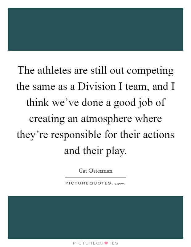 The athletes are still out competing the same as a Division I team, and I think we've done a good job of creating an atmosphere where they're responsible for their actions and their play Picture Quote #1