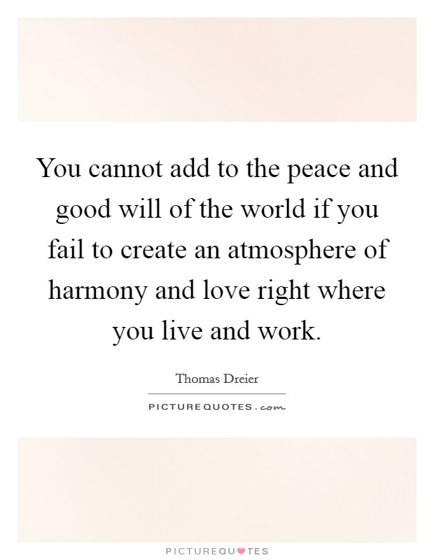 You cannot add to the peace and good will of the world if you fail to create an atmosphere of harmony and love right where you live and work Picture Quote #1