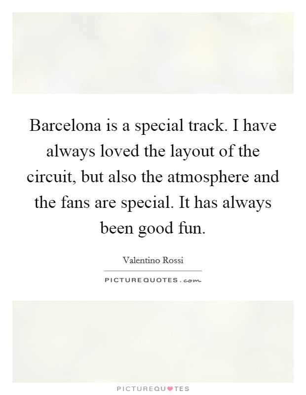 Barcelona is a special track. I have always loved the layout of the circuit, but also the atmosphere and the fans are special. It has always been good fun Picture Quote #1