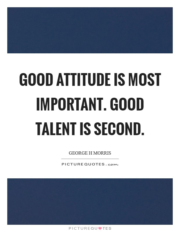 Good attitude is most important. Good talent is second Picture Quote #1
