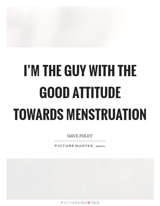 I'm the guy with the good attitude towards menstruation Picture Quote #1