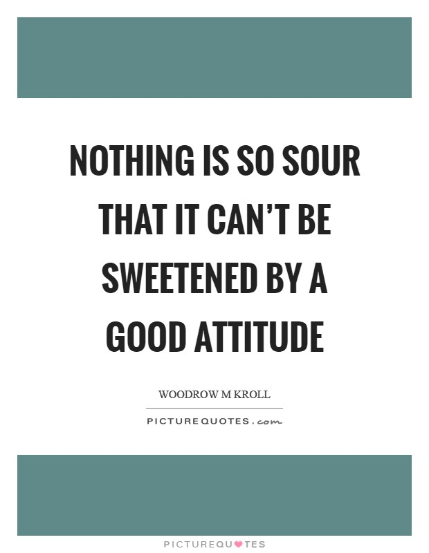Nothing is so sour that it can't be sweetened by a good attitude Picture Quote #1