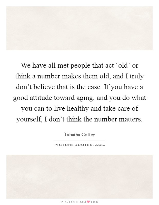We have all met people that act 'old' or think a number makes them old, and I truly don't believe that is the case. If you have a good attitude toward aging, and you do what you can to live healthy and take care of yourself, I don't think the number matters. Picture Quote #1