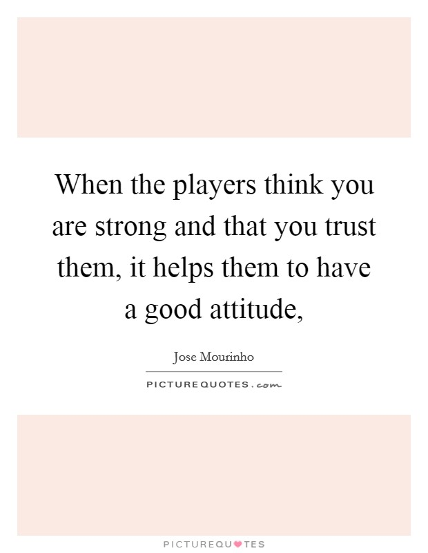 When the players think you are strong and that you trust them, it helps them to have a good attitude, Picture Quote #1