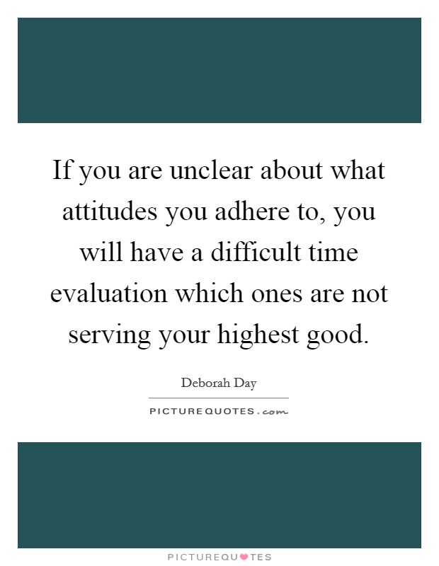 If you are unclear about what attitudes you adhere to, you will have a difficult time evaluation which ones are not serving your highest good. Picture Quote #1