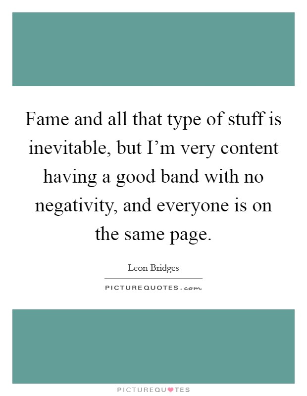 Fame and all that type of stuff is inevitable, but I'm very content having a good band with no negativity, and everyone is on the same page. Picture Quote #1