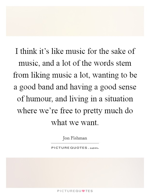 I think it's like music for the sake of music, and a lot of the words stem from liking music a lot, wanting to be a good band and having a good sense of humour, and living in a situation where we're free to pretty much do what we want Picture Quote #1