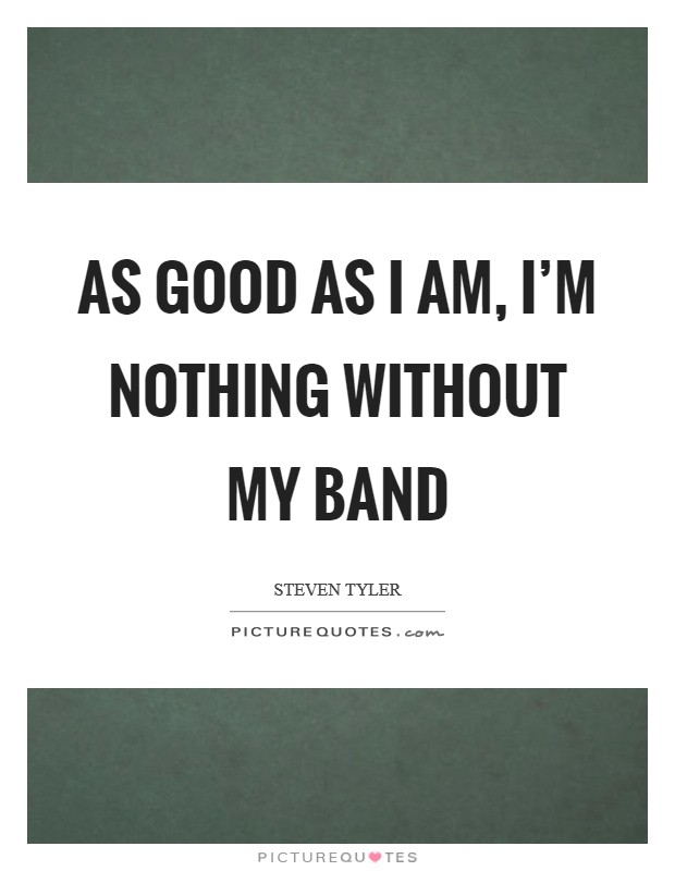 As good as I am, I'm nothing without my band Picture Quote #1