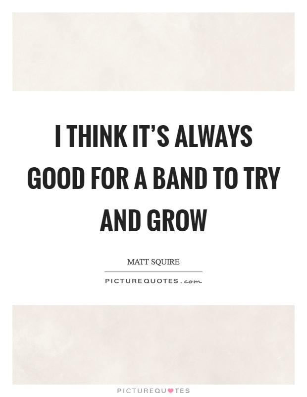 I think it's always good for a band to try and grow Picture Quote #1