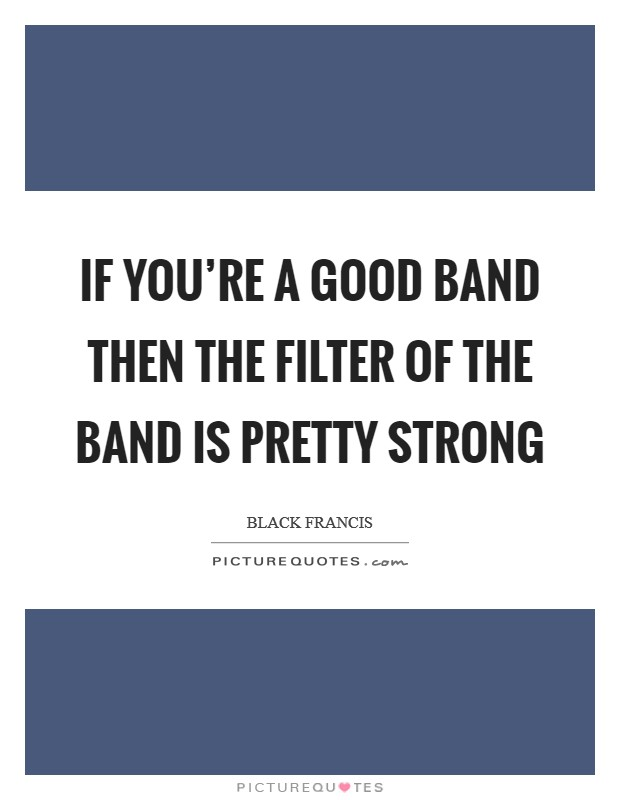 If you're a good band then the filter of the band is pretty strong Picture Quote #1