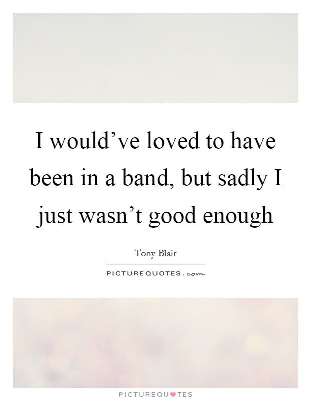 I would've loved to have been in a band, but sadly I just wasn't good enough Picture Quote #1