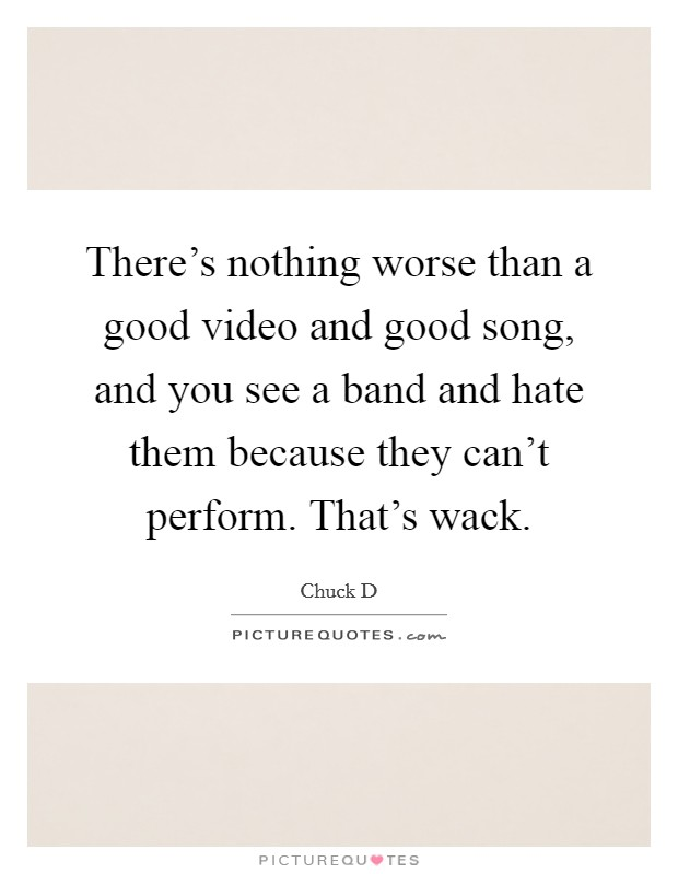 There's nothing worse than a good video and good song, and you see a band and hate them because they can't perform. That's wack Picture Quote #1