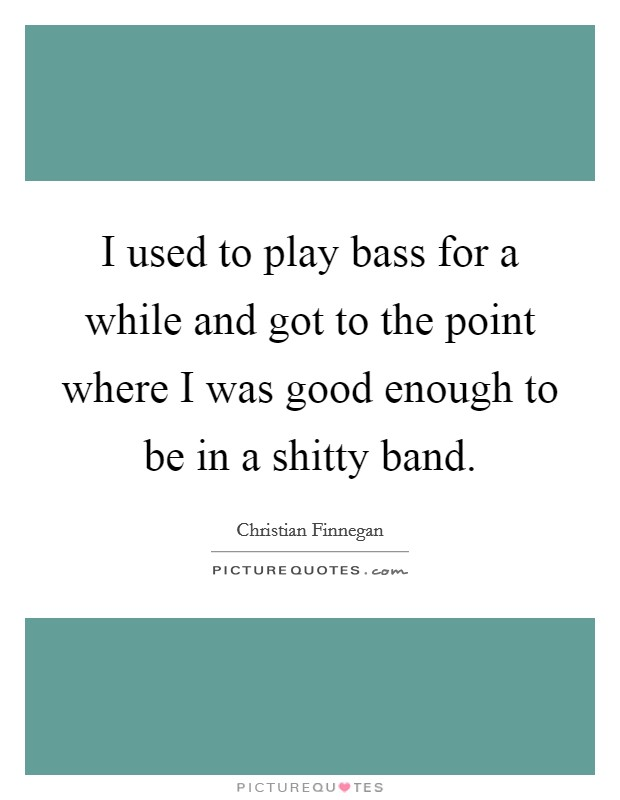 I used to play bass for a while and got to the point where I was good enough to be in a shitty band. Picture Quote #1