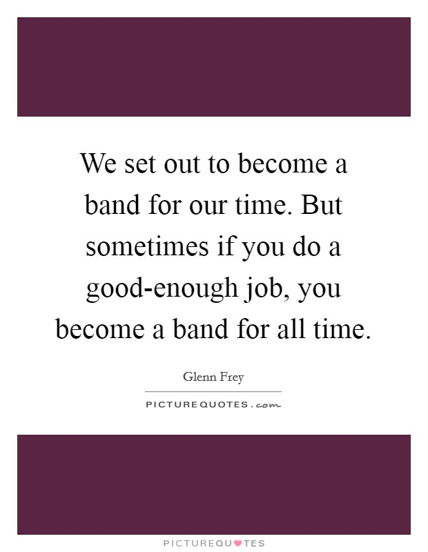 We set out to become a band for our time. But sometimes if you do a good-enough job, you become a band for all time. Picture Quote #1