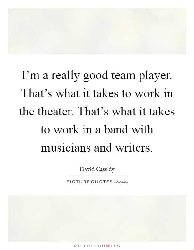 I'm a really good team player. That's what it takes to work in the theater. That's what it takes to work in a band with musicians and writers. Picture Quote #1