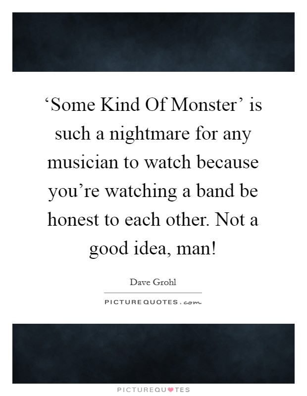 'Some Kind Of Monster' is such a nightmare for any musician to watch because you're watching a band be honest to each other. Not a good idea, man! Picture Quote #1