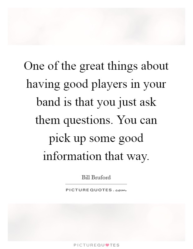 One of the great things about having good players in your band is that you just ask them questions. You can pick up some good information that way. Picture Quote #1