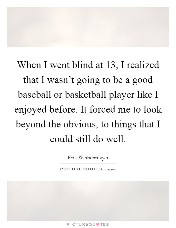 When I went blind at 13, I realized that I wasn't going to be a good baseball or basketball player like I enjoyed before. It forced me to look beyond the obvious, to things that I could still do well Picture Quote #1