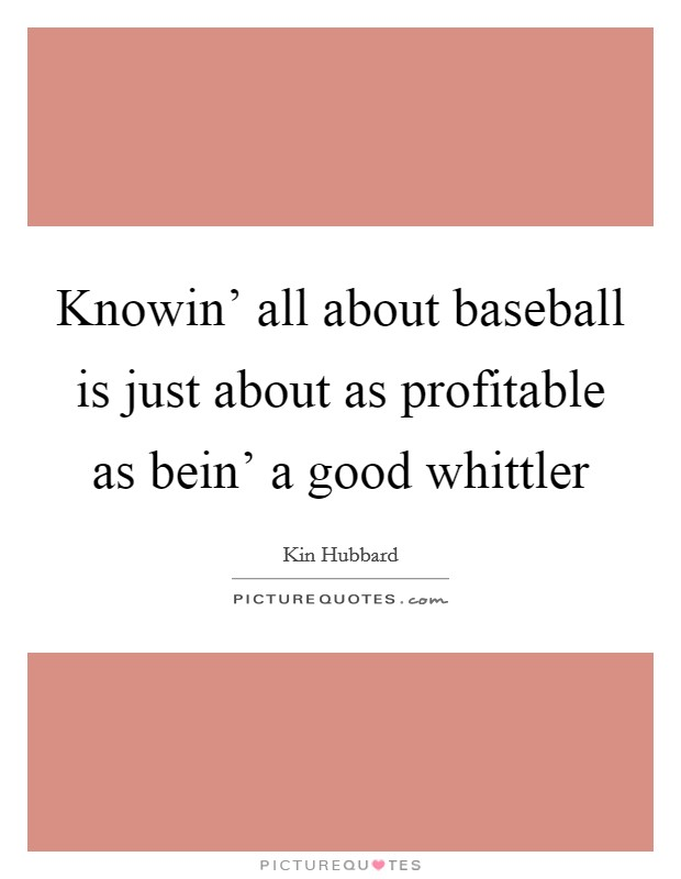 Knowin' all about baseball is just about as profitable as bein' a good whittler Picture Quote #1