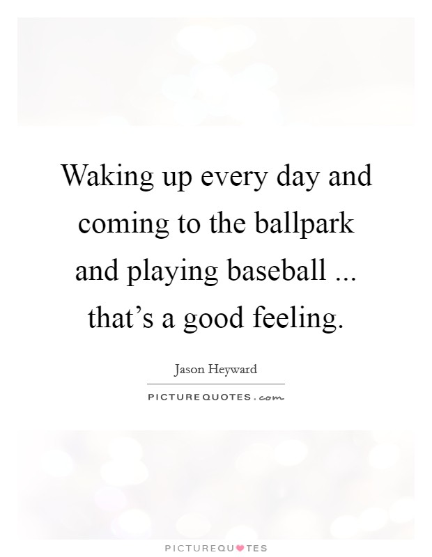 Waking up every day and coming to the ballpark and playing baseball ... that's a good feeling Picture Quote #1