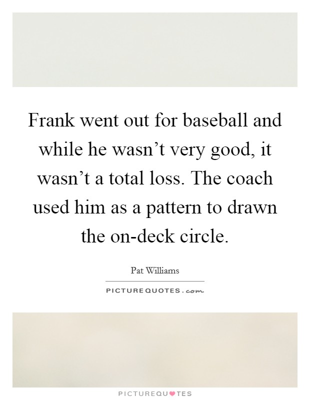 Frank went out for baseball and while he wasn't very good, it wasn't a total loss. The coach used him as a pattern to drawn the on-deck circle Picture Quote #1