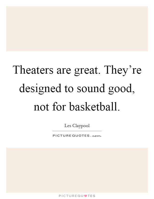 Theaters are great. They're designed to sound good, not for basketball Picture Quote #1