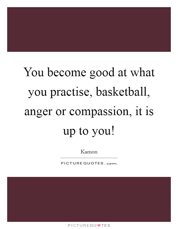 You become good at what you practise, basketball, anger or compassion, it is up to you! Picture Quote #1