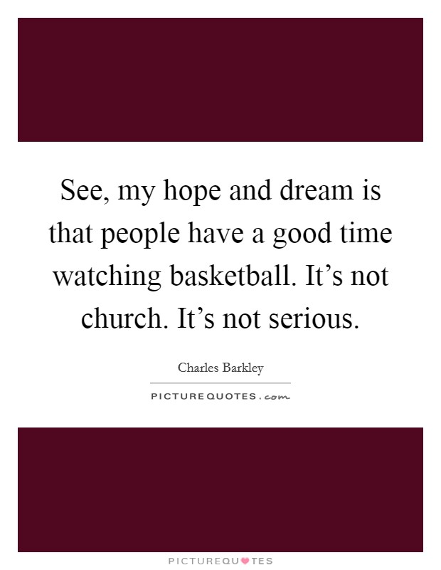 See, my hope and dream is that people have a good time watching basketball. It's not church. It's not serious Picture Quote #1