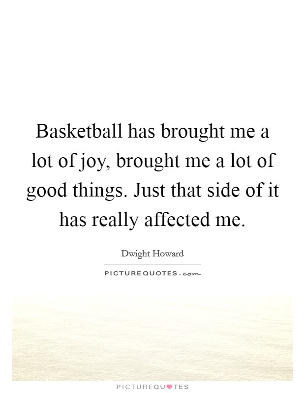 Basketball has brought me a lot of joy, brought me a lot of good things. Just that side of it has really affected me. Picture Quote #1