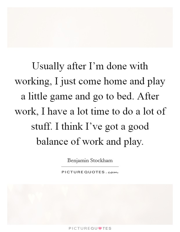 Usually after I'm done with working, I just come home and play a little game and go to bed. After work, I have a lot time to do a lot of stuff. I think I've got a good balance of work and play Picture Quote #1