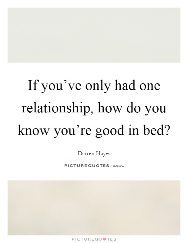 If you've only had one relationship, how do you know you're good in bed? Picture Quote #1