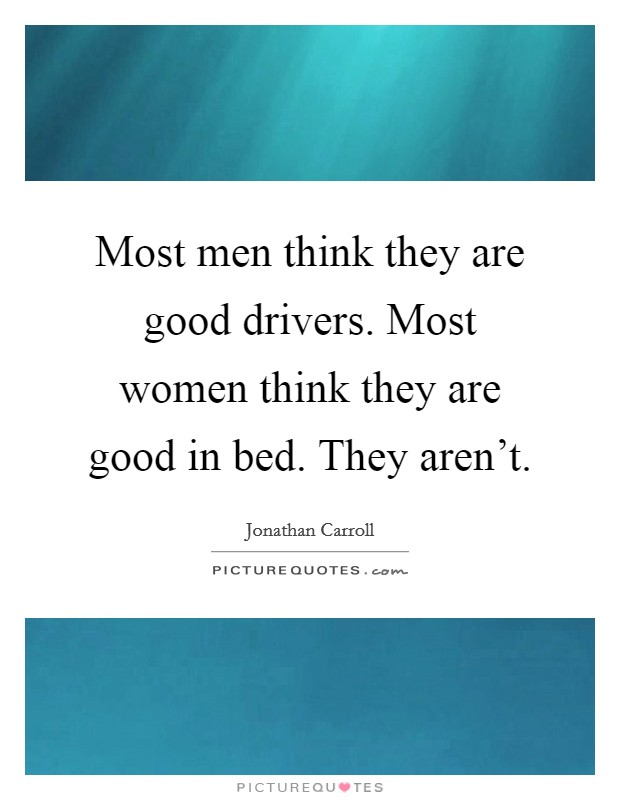 Most men think they are good drivers. Most women think they are good in bed. They aren't. Picture Quote #1