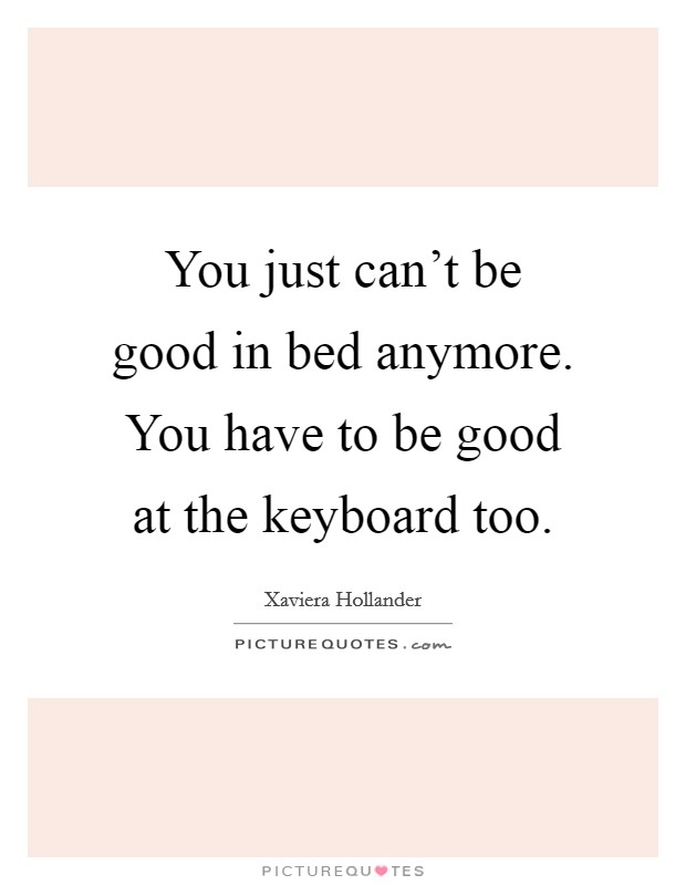 You just can't be good in bed anymore. You have to be good at the keyboard too Picture Quote #1