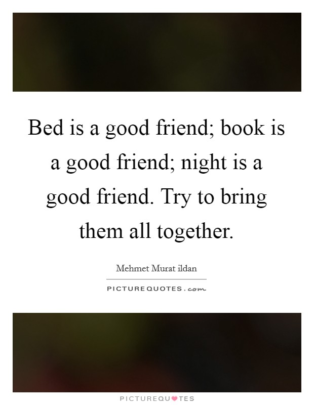 Bed is a good friend; book is a good friend; night is a good friend. Try to bring them all together Picture Quote #1
