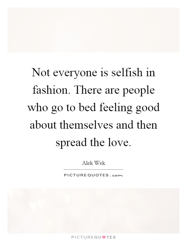 Not everyone is selfish in fashion. There are people who go to bed feeling good about themselves and then spread the love. Picture Quote #1