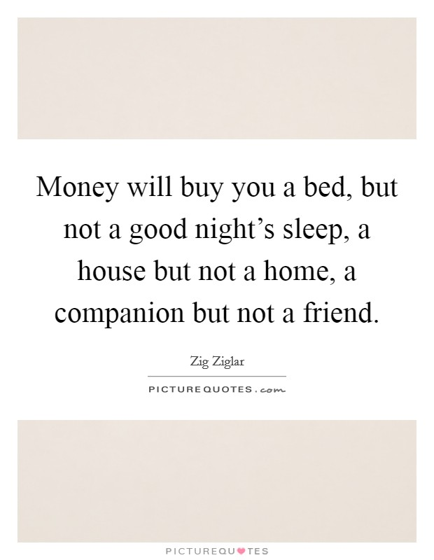 Money will buy you a bed, but not a good night's sleep, a house but not a home, a companion but not a friend Picture Quote #1