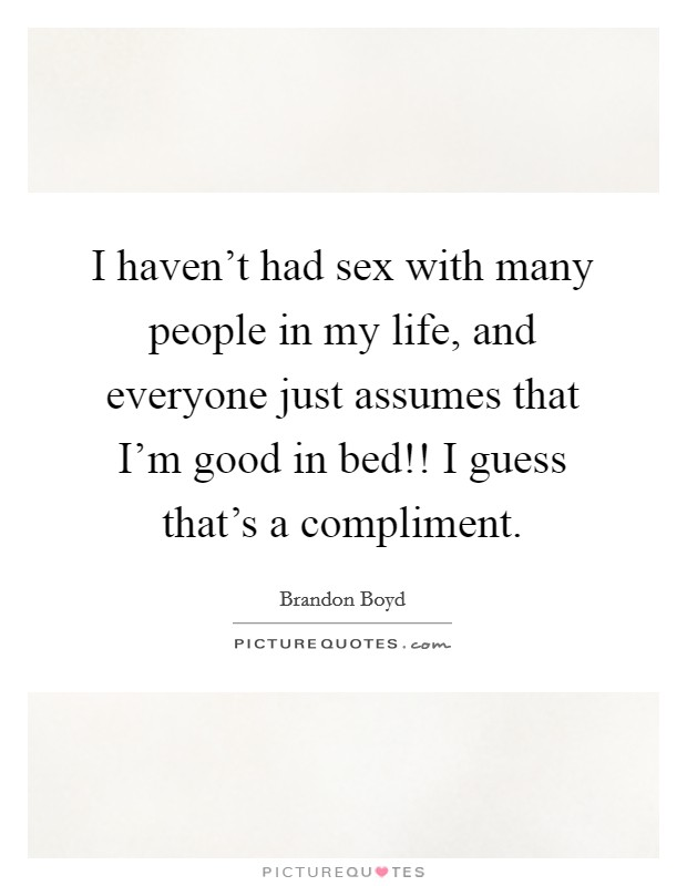 I haven't had sex with many people in my life, and everyone just assumes that I'm good in bed!! I guess that's a compliment. Picture Quote #1