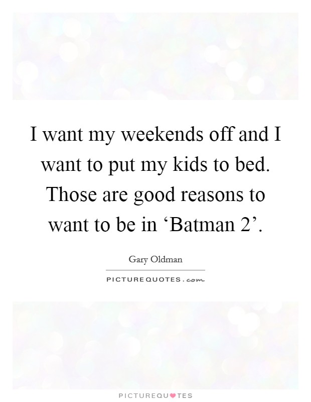 I want my weekends off and I want to put my kids to bed. Those are good reasons to want to be in 'Batman 2' Picture Quote #1
