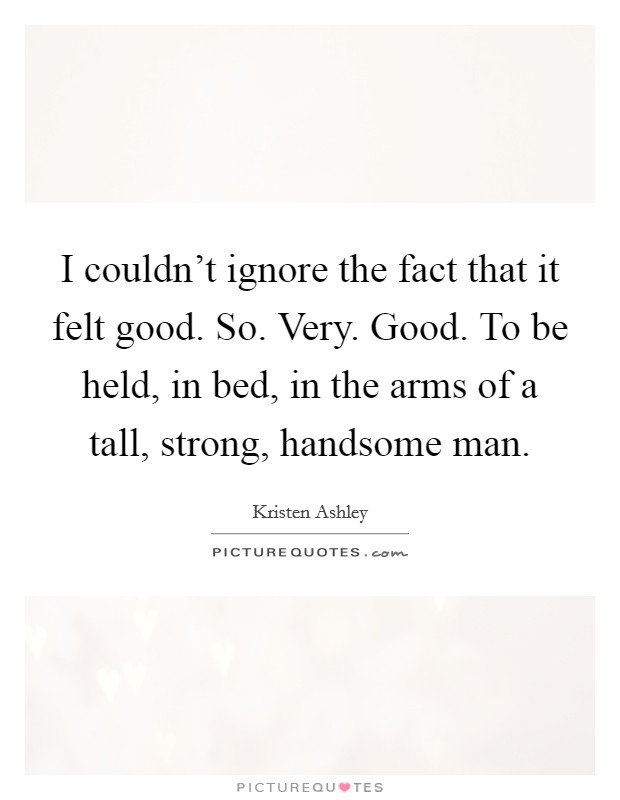 I couldn't ignore the fact that it felt good. So. Very. Good. To be held, in bed, in the arms of a tall, strong, handsome man Picture Quote #1