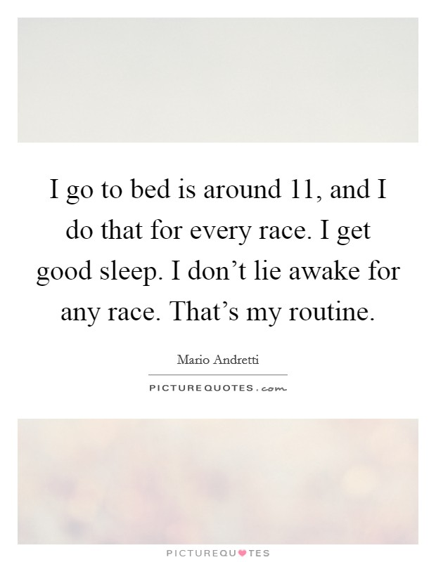 I go to bed is around 11, and I do that for every race. I get good sleep. I don't lie awake for any race. That's my routine Picture Quote #1