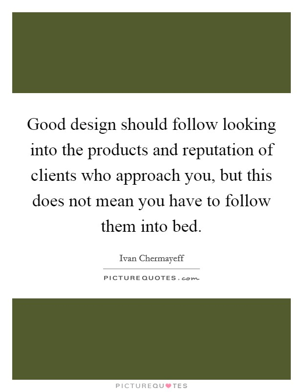 Good design should follow looking into the products and reputation of clients who approach you, but this does not mean you have to follow them into bed Picture Quote #1