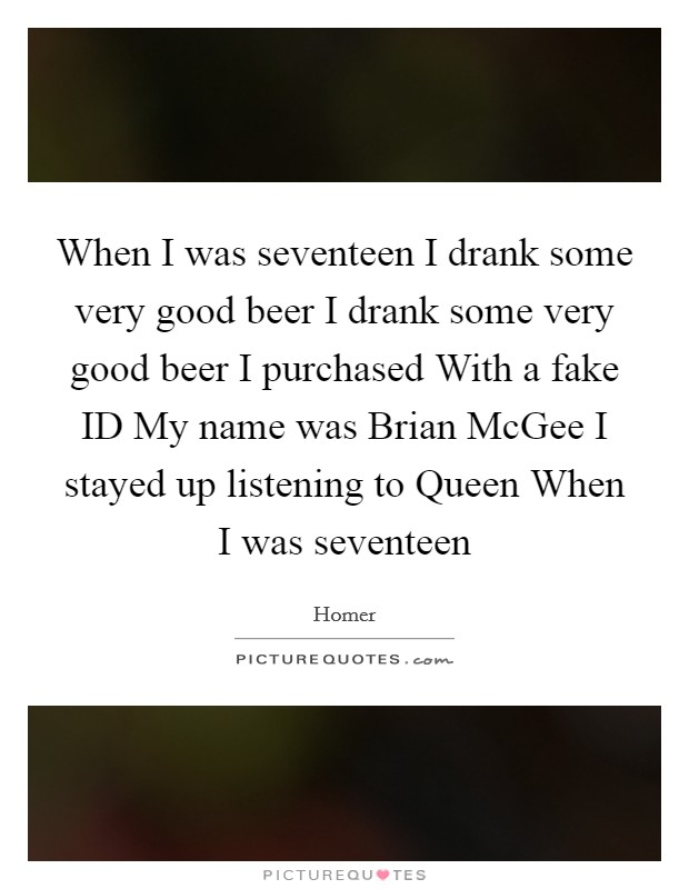 When I was seventeen I drank some very good beer I drank some very good beer I purchased With a fake ID My name was Brian McGee I stayed up listening to Queen When I was seventeen Picture Quote #1