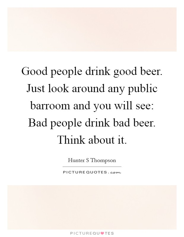 Good people drink good beer. Just look around any public barroom and you will see: Bad people drink bad beer. Think about it Picture Quote #1