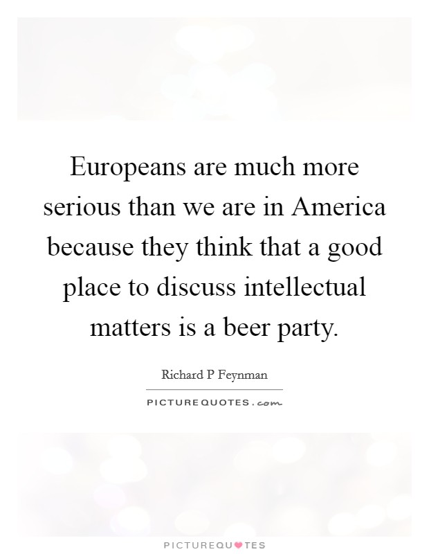 Europeans are much more serious than we are in America because they think that a good place to discuss intellectual matters is a beer party Picture Quote #1