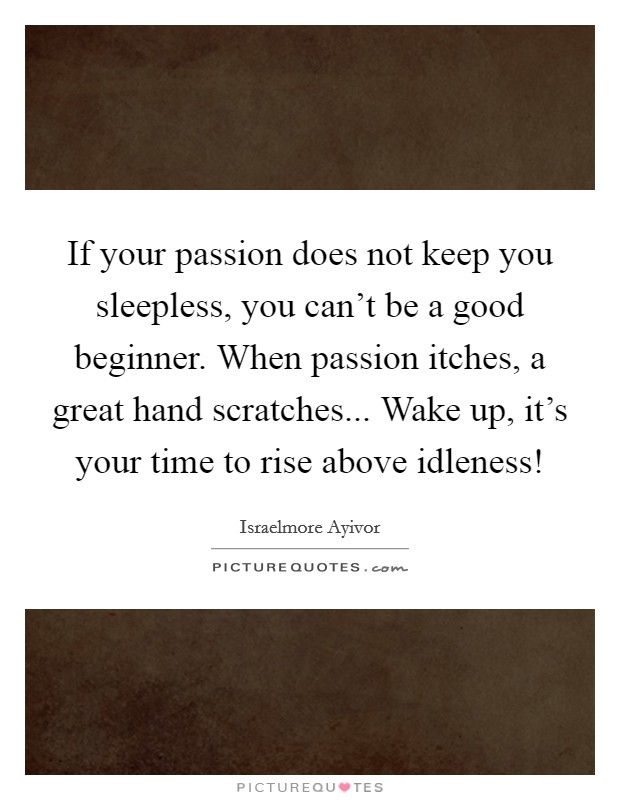 If your passion does not keep you sleepless, you can't be a good beginner. When passion itches, a great hand scratches... Wake up, it's your time to rise above idleness! Picture Quote #1