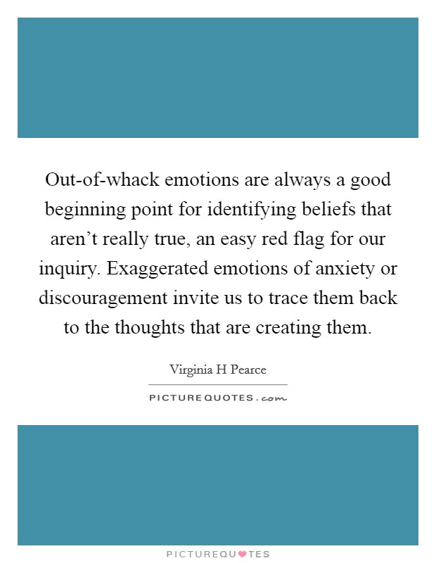 Out-of-whack emotions are always a good beginning point for identifying beliefs that aren't really true, an easy red flag for our inquiry. Exaggerated emotions of anxiety or discouragement invite us to trace them back to the thoughts that are creating them. Picture Quote #1